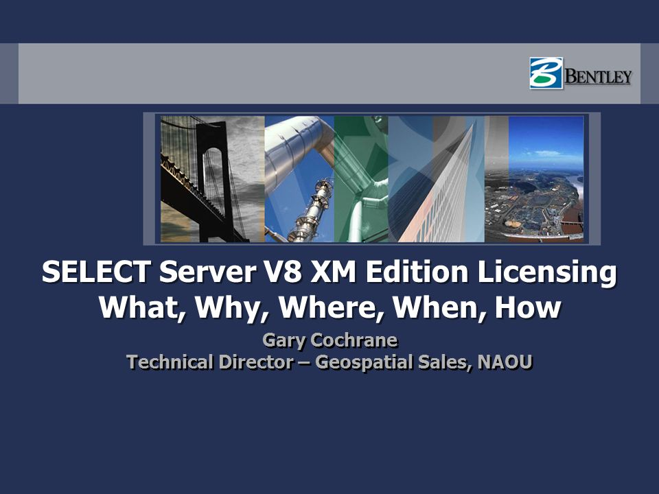 SELECT Server V8 XM Edition Licensing What, Why, Where, When, How Gary Cochrane Technical Director – Geospatial Sales, NAOU Gary Cochrane Technical Di