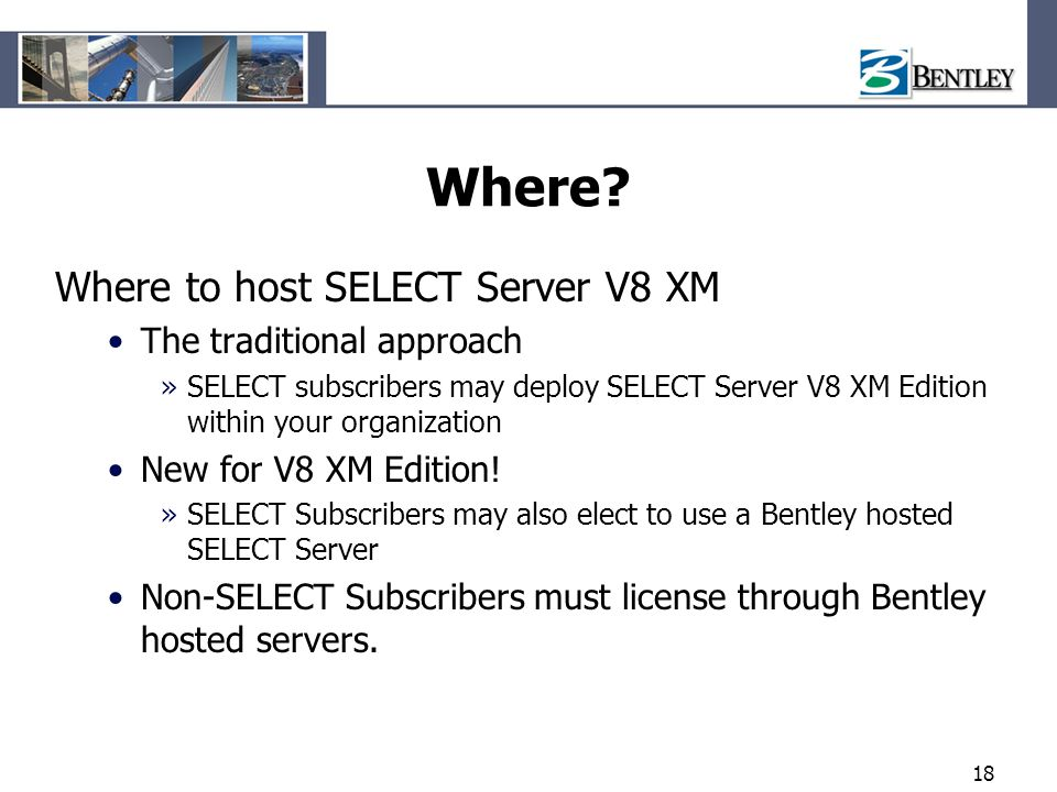 18 Where? Where to host SELECT Server V8 XM The traditional approach »SELECT subscribers may deploy SELECT Server V8 XM Edition within your organizati