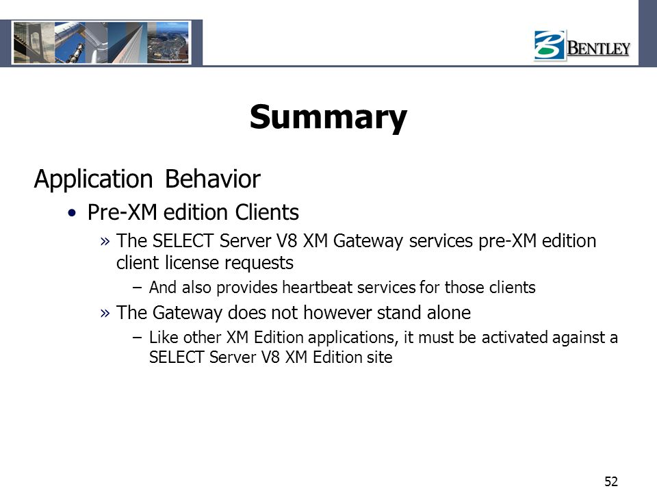 52 Summary Application Behavior Pre-XM edition Clients »The SELECT Server V8 XM Gateway services pre-XM edition client license requests –And also prov