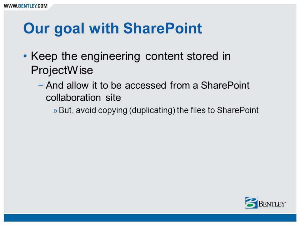 Our goal with SharePoint Keep the engineering content stored in ProjectWise −And allow it to be accessed from a SharePoint collaboration site »But, avoid copying (duplicating) the files to SharePoint