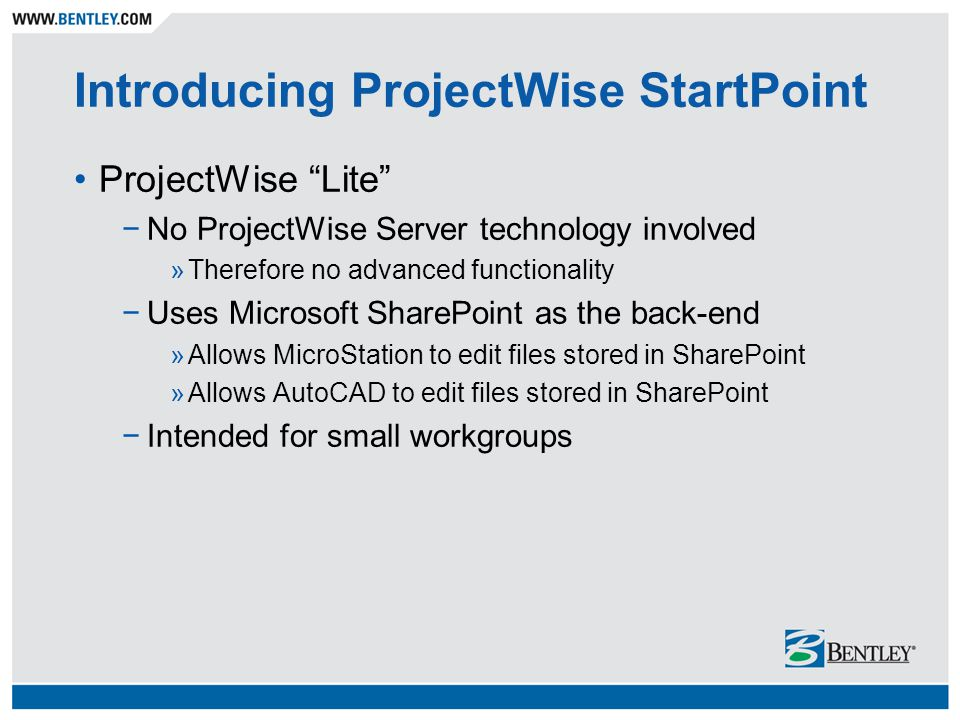Introducing ProjectWise StartPoint ProjectWise Lite −No ProjectWise Server technology involved »Therefore no advanced functionality −Uses Microsoft SharePoint as the back-end »Allows MicroStation to edit files stored in SharePoint »Allows AutoCAD to edit files stored in SharePoint −Intended for small workgroups