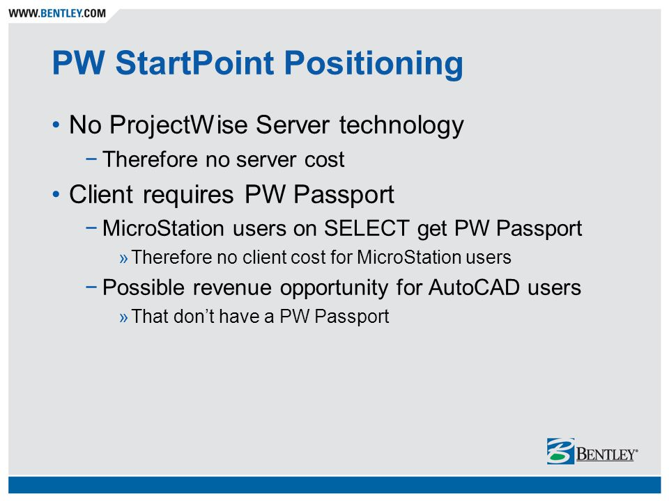 PW StartPoint Positioning No ProjectWise Server technology −Therefore no server cost Client requires PW Passport −MicroStation users on SELECT get PW Passport »Therefore no client cost for MicroStation users −Possible revenue opportunity for AutoCAD users »That don't have a PW Passport