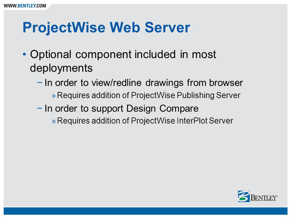 ProjectWise Web Server Optional component included in most deployments −In order to view/redline drawings from browser »Requires addition of ProjectWise Publishing Server −In order to support Design Compare »Requires addition of ProjectWise InterPlot Server
