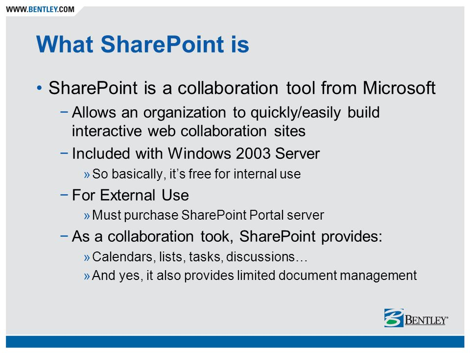 What SharePoint is SharePoint is a collaboration tool from Microsoft −Allows an organization to quickly/easily build interactive web collaboration sites −Included with Windows 2003 Server »So basically, it's free for internal use −For External Use »Must purchase SharePoint Portal server −As a collaboration took, SharePoint provides: »Calendars, lists, tasks, discussions… »And yes, it also provides limited document management