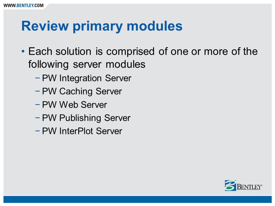 Review primary modules Each solution is comprised of one or more of the following server modules −PW Integration Server −PW Caching Server −PW Web Ser