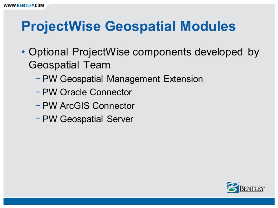 Configuration w/ Oracle Connector Oracle Spatial Server ProjectWise thick client Windows Server Operating System Windows XP or Vista Operating System ProjectWise Explorer Oracle 10g Spatial database ProjectWise Integration Server Windows Server Operating System ProjectWise Map Publishing Engine ProjectWise Integration Server ProjectWise Geospatial Integration Server MicroStation Bentley Map (no longer optional) PW Geospatial Explorer ProjectWise Oracle Connector PW Explorer OC Extension