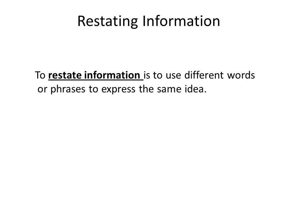 Restating Information To restate information is to use different words or phrases to express the same idea.