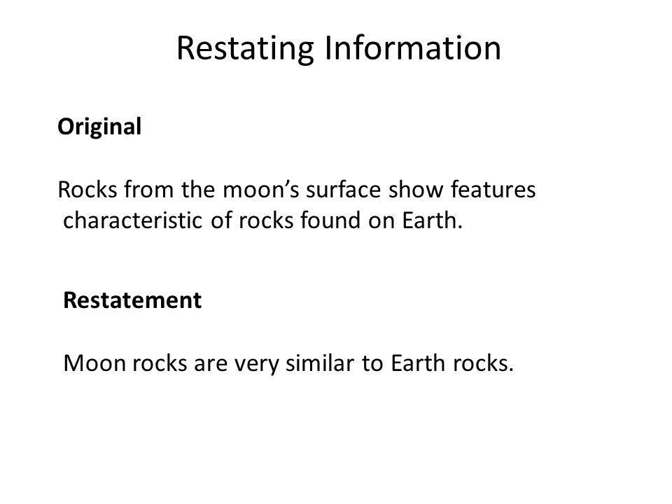 Restating Information Original Rocks from the moon's surface show features characteristic of rocks found on Earth. Restatement Moon rocks are very sim