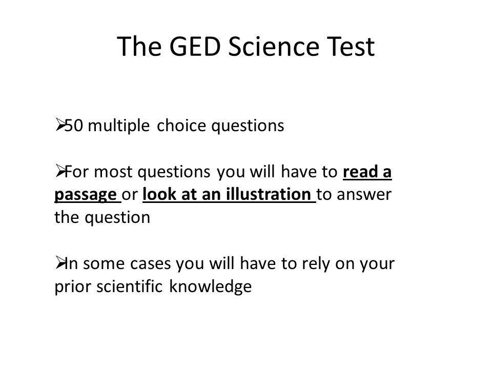 The GED Science Test  50 multiple choice questions  For most questions you will have to read a passage or look at an illustration to answer the ques