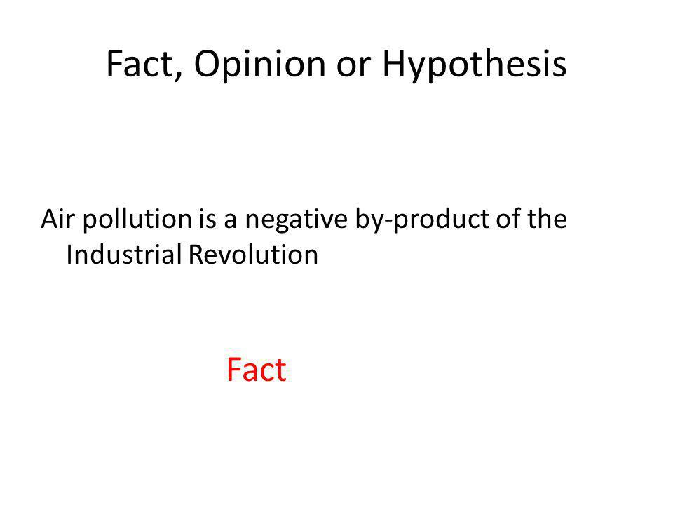 Fact, Opinion or Hypothesis Air pollution is a negative by-product of the Industrial Revolution Fact