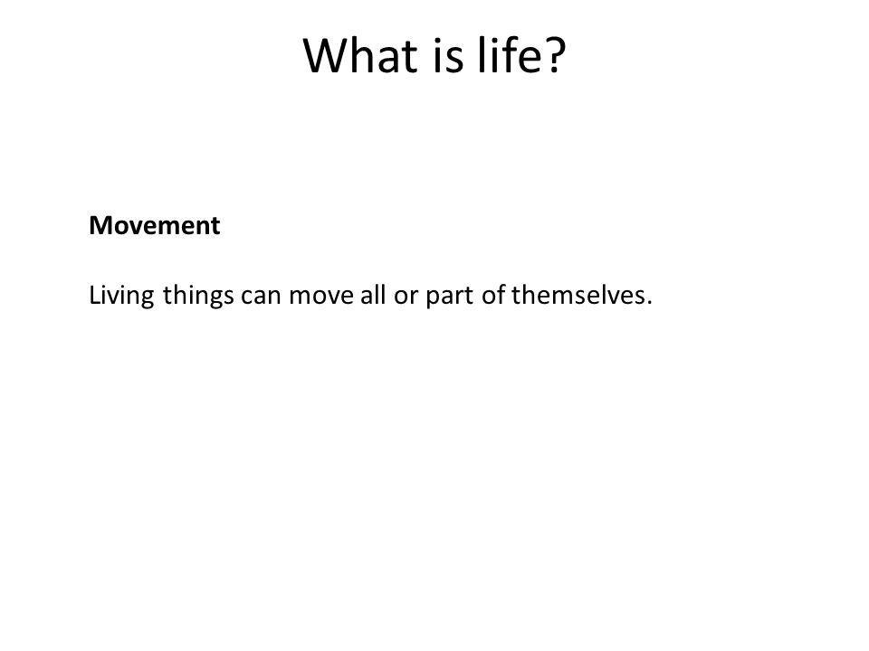 What is life? Movement Living things can move all or part of themselves.