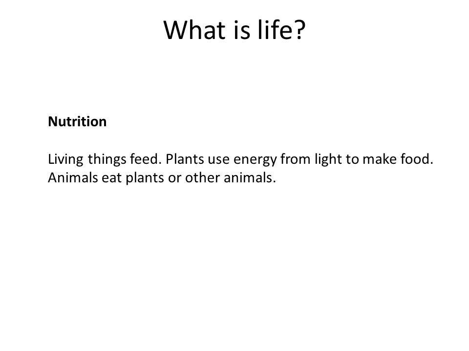 What is life? Nutrition Living things feed. Plants use energy from light to make food. Animals eat plants or other animals.