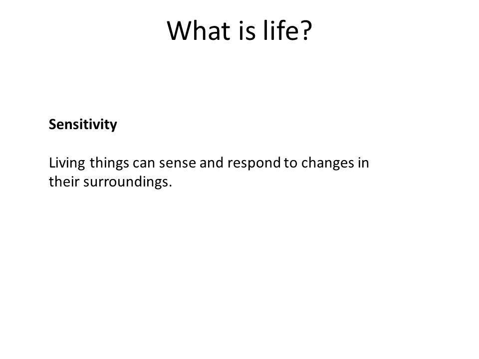 What is life? Sensitivity Living things can sense and respond to changes in their surroundings.