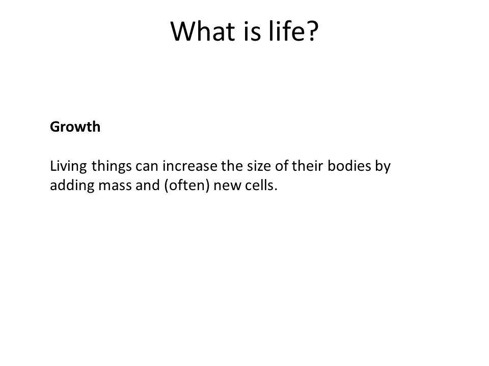 What is life? Growth Living things can increase the size of their bodies by adding mass and (often) new cells.