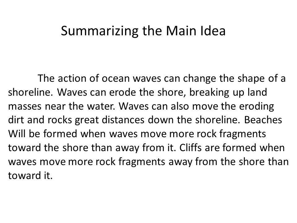 Summarizing the Main Idea The action of ocean waves can change the shape of a shoreline. Waves can erode the shore, breaking up land masses near the w