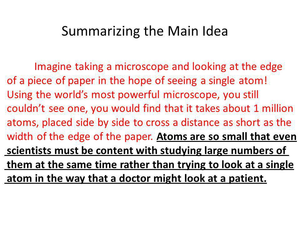 Summarizing the Main Idea Imagine taking a microscope and looking at the edge of a piece of paper in the hope of seeing a single atom! Using the world