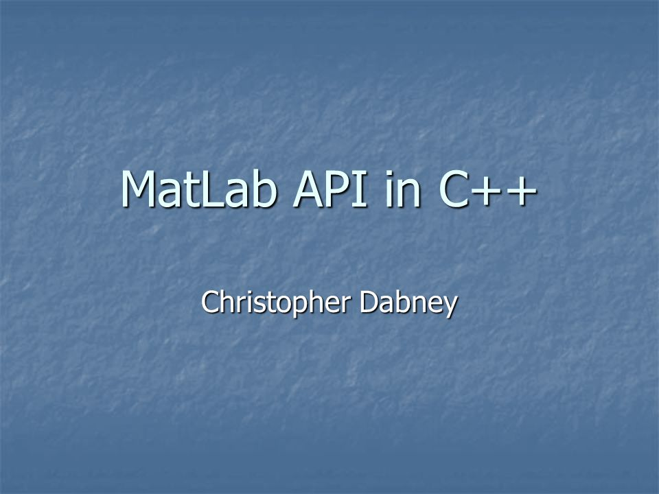 Purpose MatLab … MatLab … is an interpreted scripting language is an interpreted scripting language conversion to object code is at runtime; computation time can be a little slow conversion to object code is at runtime; computation time can be a little slow has excellent prototyping and plotting functionality has excellent prototyping and plotting functionality contains convenient and very robust matrix operation packages contains convenient and very robust matrix operation packages