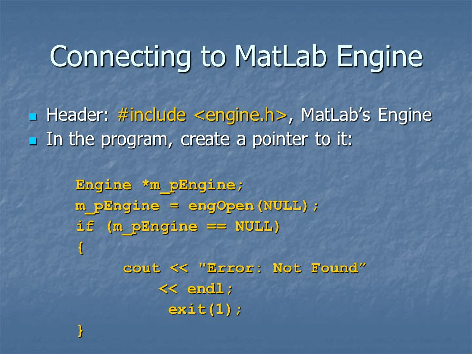 Connecting to MatLab Engine Header: #include, MatLab's Engine Header: #include, MatLab's Engine In the program, create a pointer to it: In the program, create a pointer to it: Engine *m_pEngine; m_pEngine = engOpen(NULL); if (m_pEngine == NULL) { cout << Error: Not Found << endl; << endl; exit(1); exit(1);}