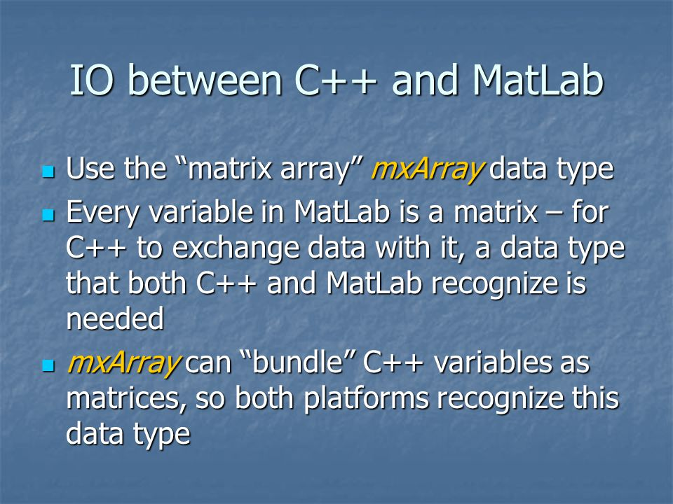 IO between C++ and MatLab Use the matrix array mxArray data type Use the matrix array mxArray data type Every variable in MatLab is a matrix – for C++ to exchange data with it, a data type that both C++ and MatLab recognize is needed Every variable in MatLab is a matrix – for C++ to exchange data with it, a data type that both C++ and MatLab recognize is needed mxArray can bundle C++ variables as matrices, so both platforms recognize this data type mxArray can bundle C++ variables as matrices, so both platforms recognize this data type