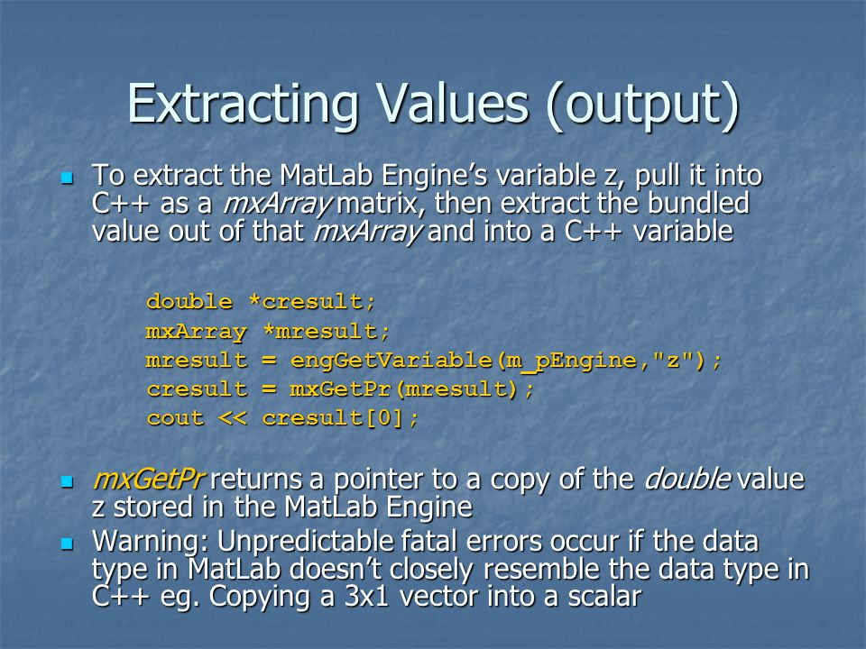 Extracting Values (output) To extract the MatLab Engine's variable z, pull it into C++ as a mxArray matrix, then extract the bundled value out of that