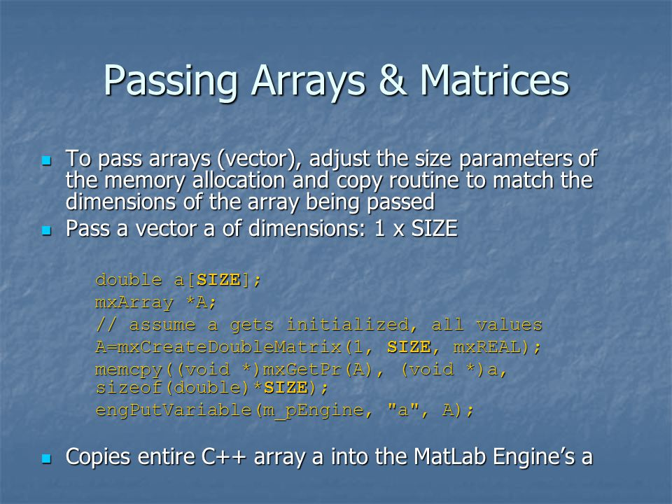 Passing Arrays & Matrices To pass arrays (vector), adjust the size parameters of the memory allocation and copy routine to match the dimensions of the array being passed To pass arrays (vector), adjust the size parameters of the memory allocation and copy routine to match the dimensions of the array being passed Pass a vector a of dimensions: 1 x SIZE Pass a vector a of dimensions: 1 x SIZE double a[SIZE]; mxArray *A; // assume a gets initialized, all values A=mxCreateDoubleMatrix(1, SIZE, mxREAL); memcpy((void *)mxGetPr(A), (void *)a, sizeof(double)*SIZE); engPutVariable(m_pEngine, a , A); Copies entire C++ array a into the MatLab Engine's a Copies entire C++ array a into the MatLab Engine's a