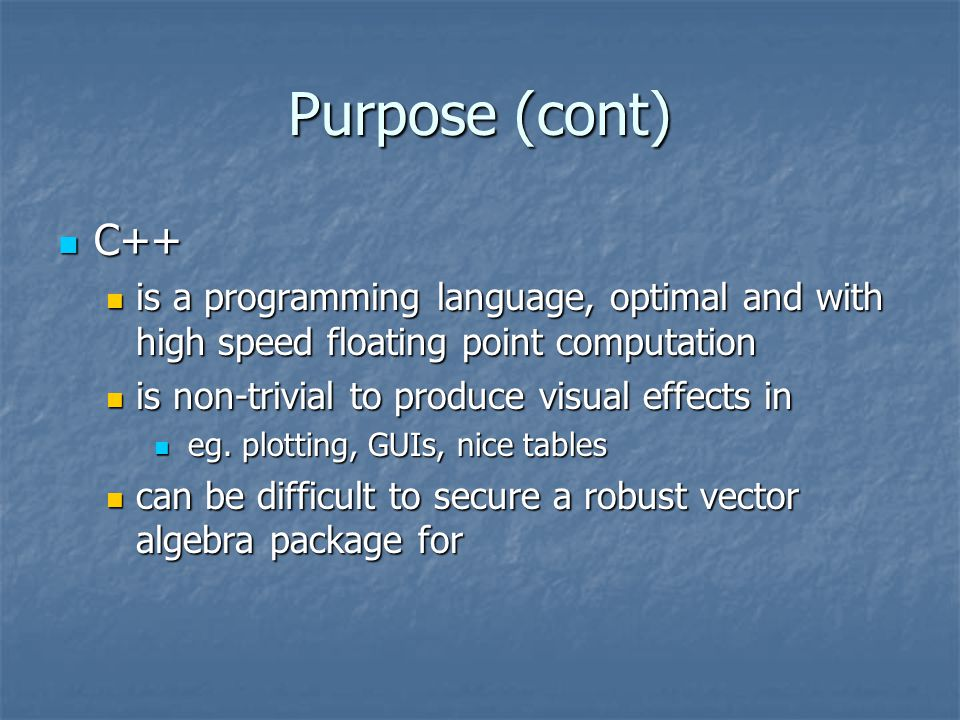 Purpose (cont) Solution: C++ invoking MatLab commands Solution: C++ invoking MatLab commands number crunching in C++ number crunching in C++ matrix operations in MatLab matrix operations in MatLab plotting, graphing, tables in MatLab plotting, graphing, tables in MatLab For programmers with a robust & complex C++ program intending to plot results they are already obtaining For programmers with a robust & complex C++ program intending to plot results they are already obtaining For MatLab programming with scripts which frequently lag For MatLab programming with scripts which frequently lag