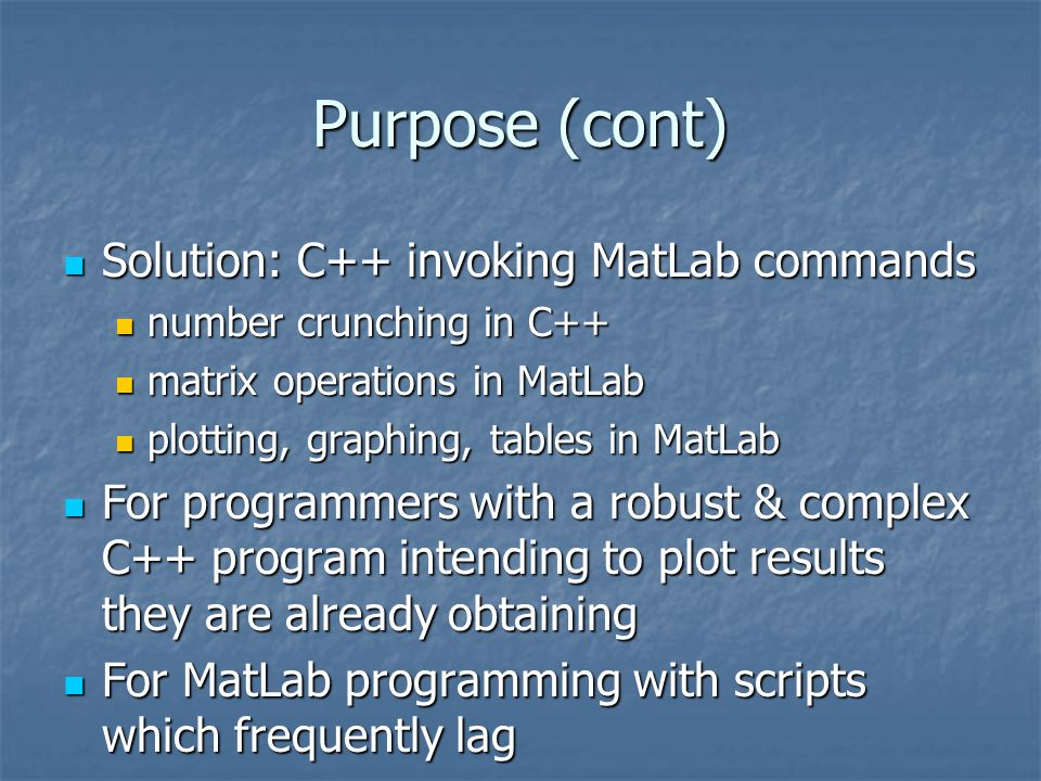 Interacting with MatLab Not restricted to C++; Java, Perl, Fortran, and other languages can do it also Not restricted to C++; Java, Perl, Fortran, and other languages can do it also Not restricted to the MS Visual Studio environment the demos are written in Not restricted to the MS Visual Studio environment the demos are written in Also possible to invoke a C++ routine from MatLab's environment Also possible to invoke a C++ routine from MatLab's environment Three ways to interact Three ways to interact Send Data from C++ to MatLab Send Data from C++ to MatLab Call a MatLab function from C++ Call a MatLab function from C++ Generate a Dynamic Link Library (dll) file from a.m file Generate a Dynamic Link Library (dll) file from a.m file We will use the first one We will use the first one