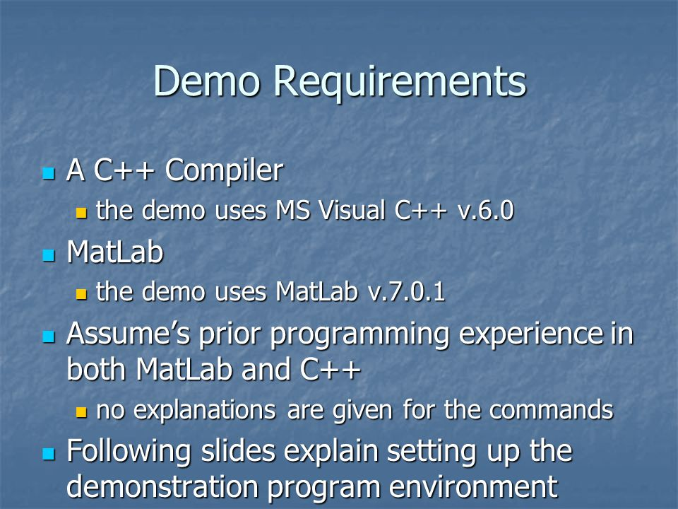 Demo Requirements A C++ Compiler A C++ Compiler the demo uses MS Visual C++ v.6.0 the demo uses MS Visual C++ v.6.0 MatLab MatLab the demo uses MatLab