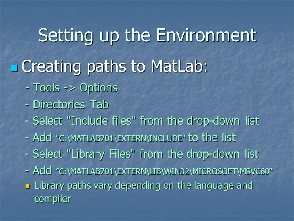 Setting up the Environment Creating paths to MatLab: Creating paths to MatLab: - Tools -> Options - Tools -> Options - Directories Tab - Directories Tab - Select Include files from the drop-down list - Select Include files from the drop-down list - Add C:\MATLAB701\EXTERN\INCLUDE to the list - Add C:\MATLAB701\EXTERN\INCLUDE to the list - Select Library Files from the drop-down list - Select Library Files from the drop-down list - Add C:\MATLAB701\EXTERN\LIB\WIN32\MICROSOFT\MSVC60 - Add C:\MATLAB701\EXTERN\LIB\WIN32\MICROSOFT\MSVC60 Library paths vary depending on the language and compiler Library paths vary depending on the language and compiler