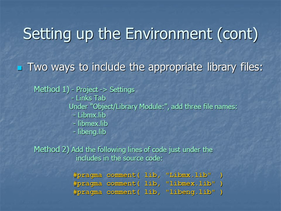 Setting up the Environment (cont) Two ways to include the appropriate library files: Two ways to include the appropriate library files: Method 1) - Project -> Settings Method 1) - Project -> Settings - Links Tab - Links Tab Under Object/Library Module: , add three file names: Under Object/Library Module: , add three file names: - Libmx.lib - libmex.lib - libeng.lib Method 2) Add the following lines of code just under the Method 2) Add the following lines of code just under the includes in the source code: includes in the source code: #pragma comment( lib, Libmx.lib ) #pragma comment( lib, Libmx.lib ) #pragma comment( lib, libmex.lib ) #pragma comment( lib, libmex.lib ) #pragma comment( lib, libeng.lib ) #pragma comment( lib, libeng.lib )