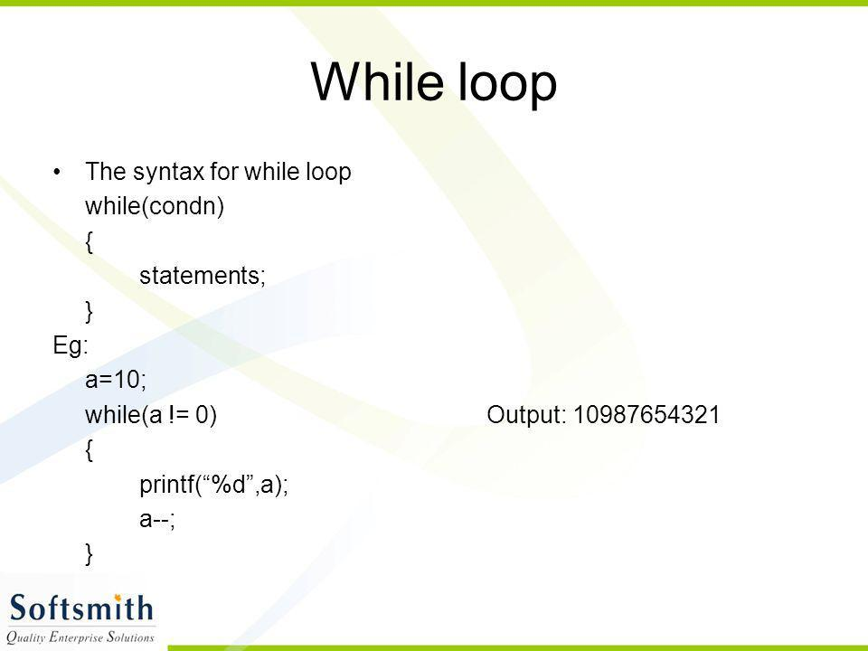 "While loop The syntax for while loop while(condn) { statements; } Eg: a=10; while(a != 0)Output: 10987654321 { printf(""%d"",a); a--; }"