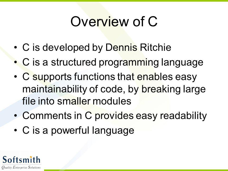 Overview of C C is developed by Dennis Ritchie C is a structured programming language C supports functions that enables easy maintainability of code,