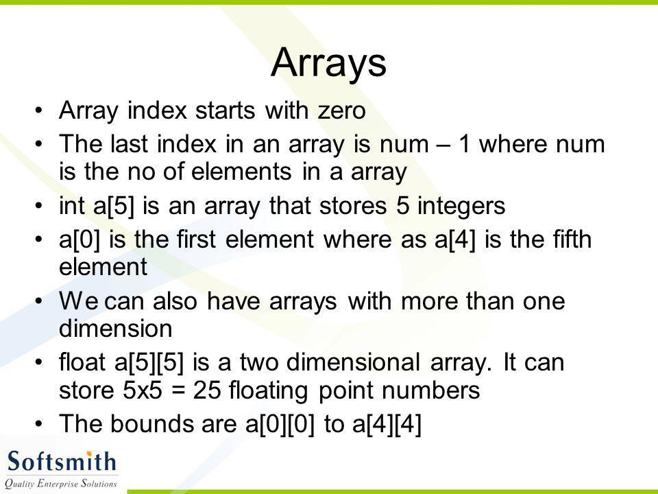 Arrays Array index starts with zero The last index in an array is num – 1 where num is the no of elements in a array int a[5] is an array that stores