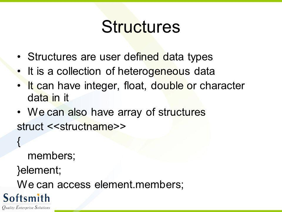 Structures Structures are user defined data types It is a collection of heterogeneous data It can have integer, float, double or character data in it