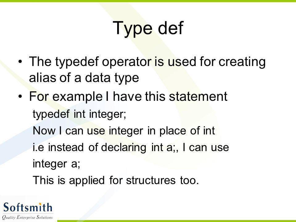 Type def The typedef operator is used for creating alias of a data type For example I have this statement typedef int integer; Now I can use integer i