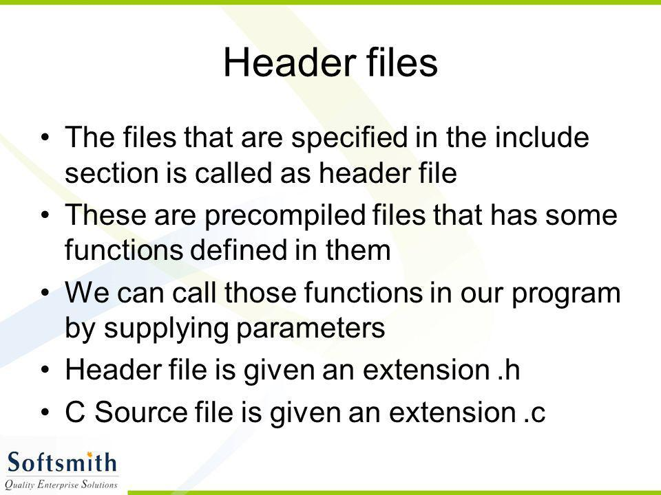Header files The files that are specified in the include section is called as header file These are precompiled files that has some functions defined