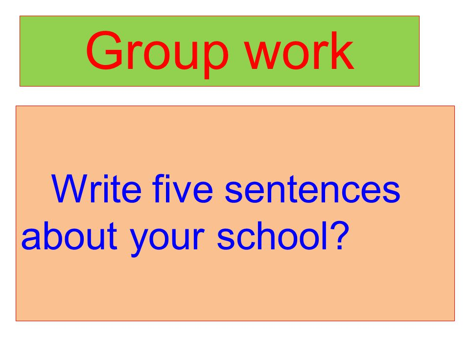 Group work Write five sentences about your school?