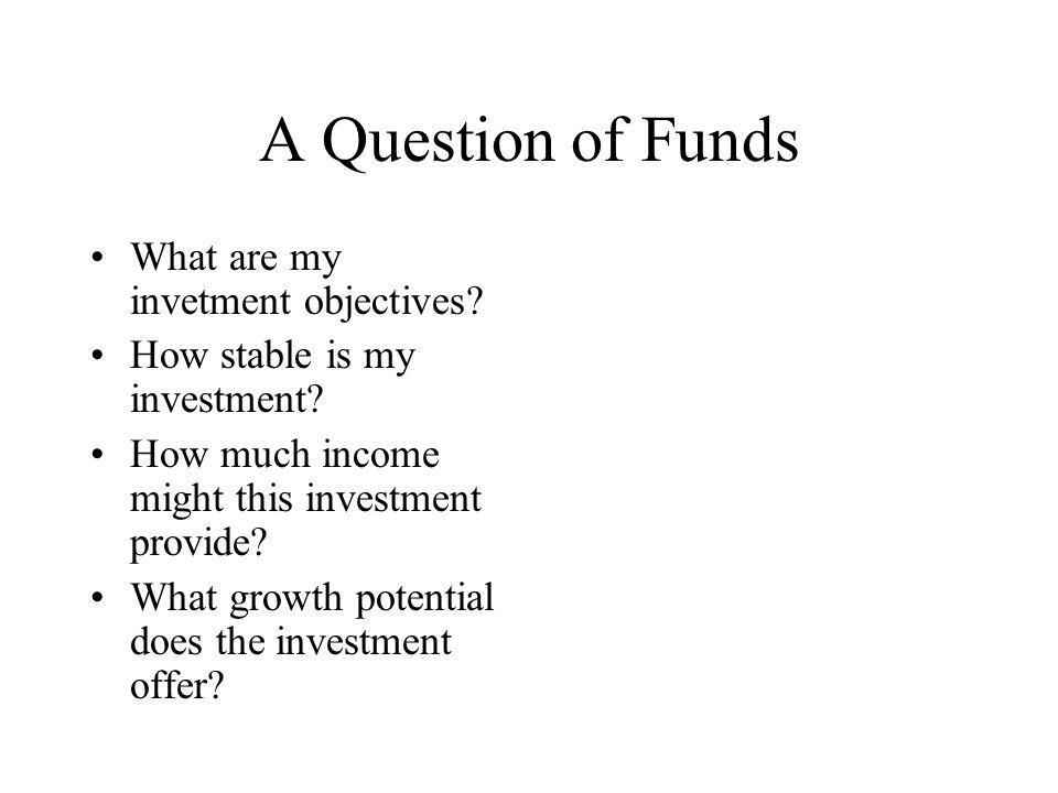 A Question of Funds What are my invetment objectives.