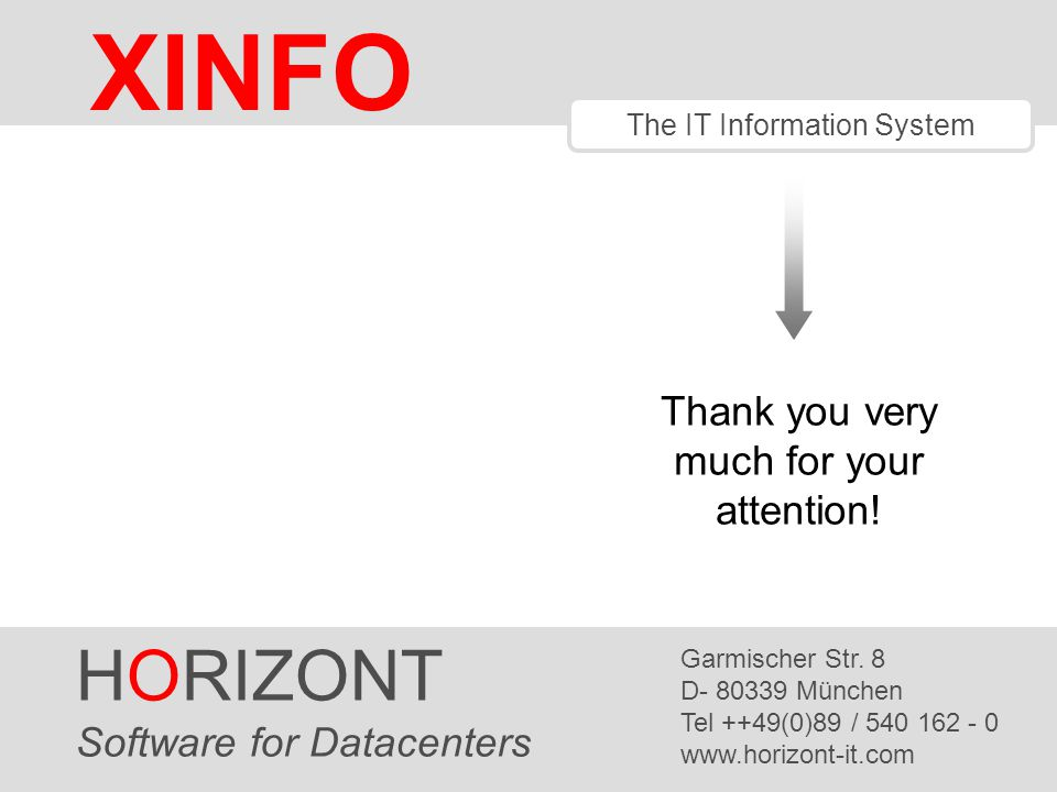Thank you very much for your attention! XINFO The IT Information System HORIZONT Software for Datacenters Garmischer Str. 8 D- 80339 München Tel ++49(
