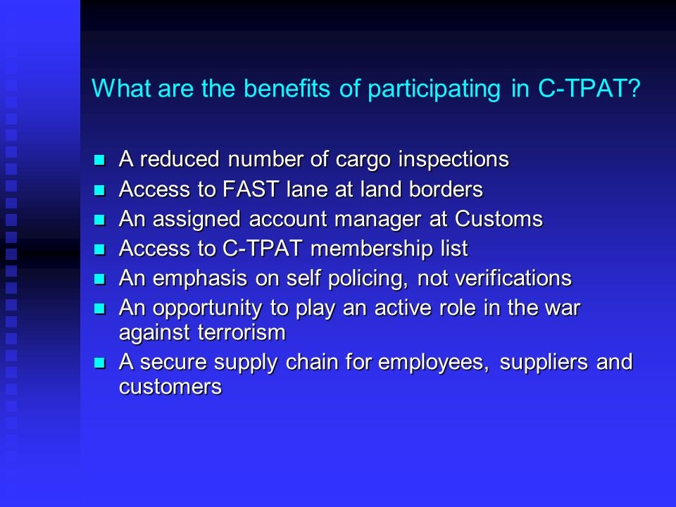 What are the benefits of participating in C-TPAT? A reduced number of cargo inspections A reduced number of cargo inspections Access to FAST lane at l