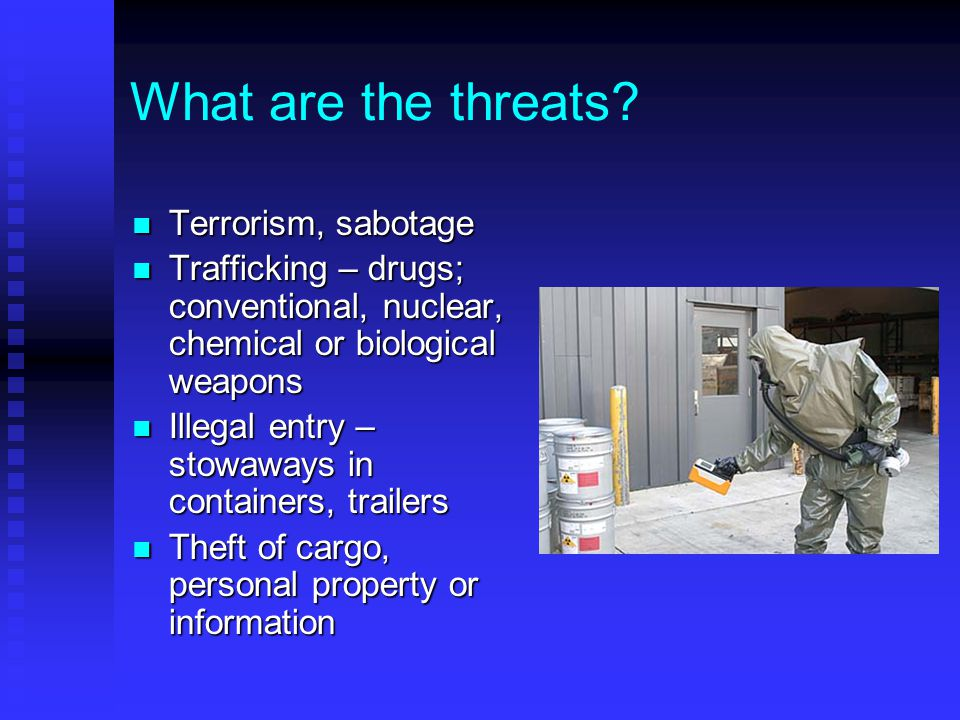What are the threats? Terrorism, sabotage Terrorism, sabotage Trafficking – drugs; conventional, nuclear, chemical or biological weapons Trafficking –