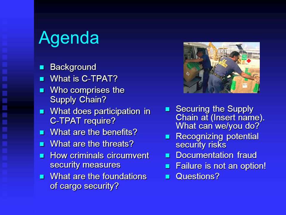 Agenda Background Background What is C-TPAT? What is C-TPAT? Who comprises the Supply Chain? Who comprises the Supply Chain? What does participation i