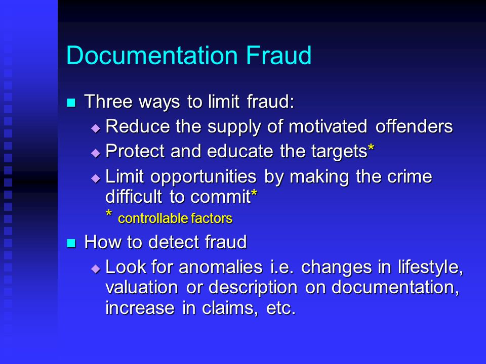 Documentation Fraud Three ways to limit fraud: Three ways to limit fraud:  Reduce the supply of motivated offenders  Protect and educate the targets