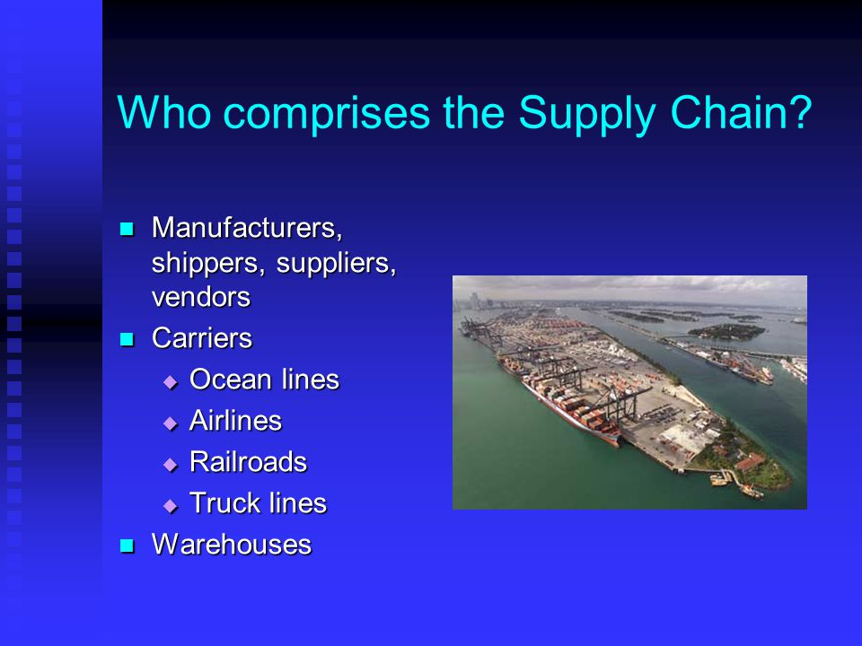 Who comprises the Supply Chain? Manufacturers, shippers, suppliers, vendors Manufacturers, shippers, suppliers, vendors Carriers Carriers  Ocean line