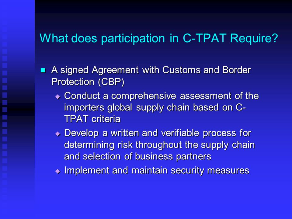 What does participation in C-TPAT Require? A signed Agreement with Customs and Border Protection (CBP) A signed Agreement with Customs and Border Prot