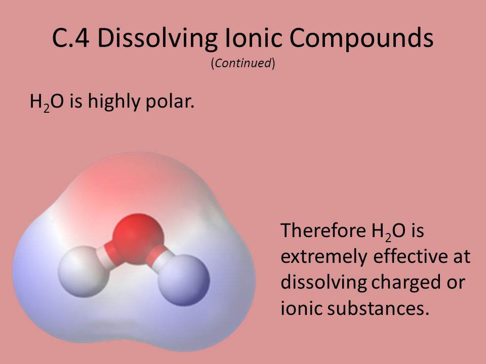 H 2 O is highly polar. C.4 Dissolving Ionic Compounds (Continued) Therefore H 2 O is extremely effective at dissolving charged or ionic substances.