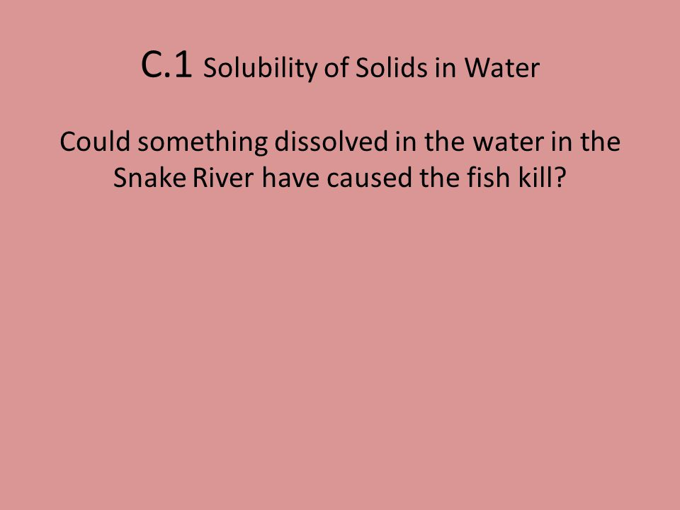 Could something dissolved in the water in the Snake River have caused the fish kill? C.1 Solubility of Solids in Water