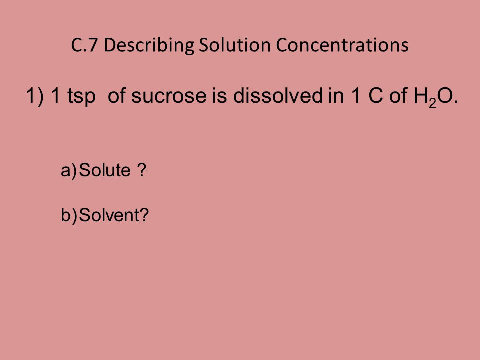 C.7 Describing Solution Concentrations 1) 1 tsp of sucrose is dissolved in 1 C of H 2 O. a)Solute ? b)Solvent?