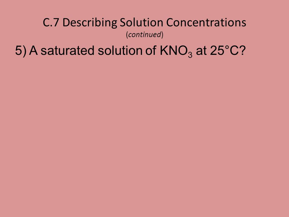 C.7 Describing Solution Concentrations (continued) 5) A saturated solution of KNO 3 at 25°C?