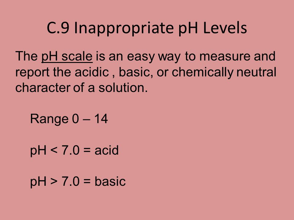 C.9 Inappropriate pH Levels The pH scale is an easy way to measure and report the acidic, basic, or chemically neutral character of a solution. Range